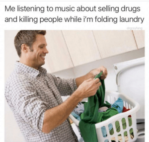 Dank, Drugs, and Laundry: Me listening to music about selling drugs  and killing people while i'm folding laundry  draravfang Hi ho, Hi ho by ogeez MORE MEMES
