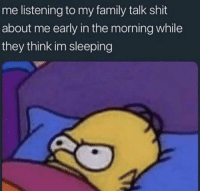 Funny, but also feel like this is a cause depression in our community.: me listening to my family talk shit  about me early in the morning while  they think im sleeping Funny, but also feel like this is a cause depression in our community.