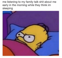 Early In The Morning: me listening to my family talk shit about me  early in the morning while they think im  sleeping