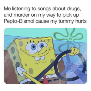 Meirl: Me listening to songs about drugs,  and murder on my way to pick up  Pepto-Bismol cause my tummy hurts Meirl