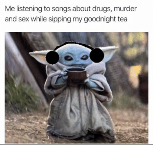 me_irl: Me listening to songs about drugs, murder  and sex while sipping my goodnight tea me_irl