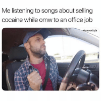 Memes, Cocaine, and Office: Me listening to songs about selling  cocaine while omw to an office job  osmoskyle Tag someone slanging keys in their mind.. @cosmoskyle for more @cosmoskyle @cosmoskyle
