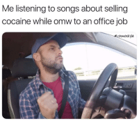Cocaine, Office, and Songs: Me listening to songs about selling  cocaine while omw to an office job  ecosmoskyle .