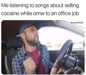 Tumblr, Blog, and Cocaine: Me listening to songs about selling  cocaine while omw to an office job  ecosmoskyle memehumor:  Me right now ..