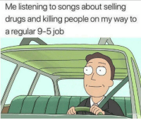 """Drugs, Memes, and Music: Me listening to songs about selling  drugs and killing people on my way to  a regular 9-5 job  adul <p>The music we listen to via /r/memes <a href=""""https://ift.tt/2Lz19z8"""">https://ift.tt/2Lz19z8</a></p>"""