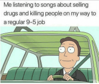 Drugs, Gym, and Songs: Me listening to songs about selling  drugs and killing people on my way to  a regular 9-5 job  adul Move along, nothing to see here 🙄