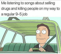 Drugs, Memes, and Songs: Me listening to songs about selling  drugs and killing people on my way to  a regular 9-5 job