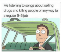 Drugs, Songs, and On My Way: Me listening to songs about selling  drugs and killing people on my way to  a regular 9-5 job