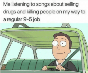 Dank, Drugs, and Memes: Me listening to songs about selling  drugs and killing people on my way to  a regular 9-5 job  adul The music we listen to by ClashIdeas MORE MEMES