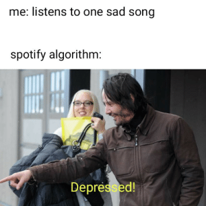 Made for you destroyed: me: listens to one sad song  spotify algorithm:  Depressed! Made for you destroyed