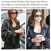 Life, Massage, and Memes: me living my best life after a Soul Cycle class with my  iced coffee vs. me seconds later, realizing it's a matter  of time til i go broke bc of all of my expensive habits  @thedailylit And yet I'm about to get a massage 💅🏻