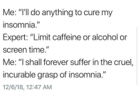 "Latinos, Memes, and Alcohol: Me: ""'ll do anything to cure my  nsomnia  Expert: ""Limit caffeine or alcohol or  screen time.""  Me: ""I shall forever suffer in the cruel,  incurable grasp of insomnia.""  12/6/18, 12:47 AM Lmaoo 😂😂😂😂 🔥 Follow Us 👉 @latinoswithattitude 🔥 latinosbelike latinasbelike latinoproblems mexicansbelike mexican mexicanproblems hispanicsbelike hispanic hispanicproblems latina latinas latino latinos hispanicsbelike"