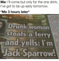 Drunk, Funny, and Tomorrow: Me: l'll come but only for the one drink,  I've got to be up early tomorrow  *Me 3 hours later*  Drunk woman  steals a ferry  and yells: I'm  JackSparrow