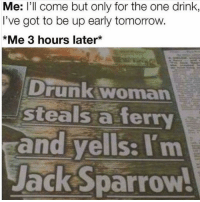 Drunk, Tomorrow, and Girl Memes: Me: l'll come but only for the one drink  I've got to be up early tomorrow.  *Me 3 hours later*  Drunk woman  steals a ferry  and yells: I'm  ackSparrow I'm the captain now