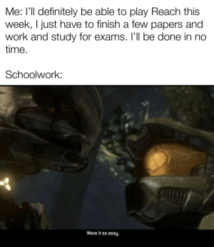 Definitely, Work, and Time: Me: l'll definitely be able to play Reach this  week, I just have to finish a few papers and  work and study for exams. I'll be done in no  time.  Schoolwork:  Were it so easy. just one more week