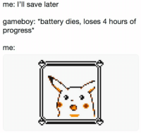 Feel the pain https://t.co/7SIn2rOVDZ: me: l'll save later  gameboy: *battery dies, loses 4 hours of  progress*  me: Feel the pain https://t.co/7SIn2rOVDZ