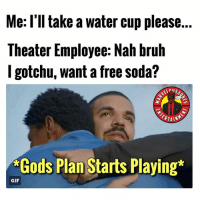 TAG A FRIEND! This happened to me once. Still sleep happy because of this guy. MarvelousJokes: Me: l'll take a water cup please.  Theater Employee: Nah bruh  l gotchu, want a free soda?  ERTAIN  *Gods Plan Starts Playing*  GIF TAG A FRIEND! This happened to me once. Still sleep happy because of this guy. MarvelousJokes