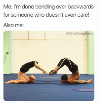 Lol, Bending Over, and Who: Me: l'm done bending over backwards  for someone who doesn't even care!  Also me:  @BrosBeingBasic Idk lol 🤷🏼‍♀️🤷🏼‍♀️🤷🏼‍♀️ @catie.brier.contortion @brosbeingbasic