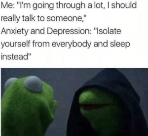 "Meirl by Jynerso88 MORE MEMES: Me: ""lm going through a lot, I should  really talk to someone,""  Anxiety and Depression: ""Isolatee  yourself from everybody and sleep  instead"" Meirl by Jynerso88 MORE MEMES"
