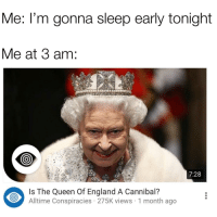 "<p>Me at 3 am via /r/memes <a href=""http://ift.tt/2ykTuMz"">http://ift.tt/2ykTuMz</a></p>: Me: l'm gonna sleep early tonight  Me at 3 am:  7:28  Is The Queen Of England A Cannibal?  Alltime Conspiracies 275K views 1 month ago <p>Me at 3 am via /r/memes <a href=""http://ift.tt/2ykTuMz"">http://ift.tt/2ykTuMz</a></p>"