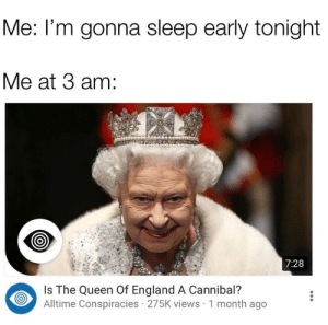 Me at 3 am Funniest Memes       Dank Memes         Funny Quotes  : Me: l'm gonna sleep early tonight  Me at 3 am:  7:28  Is The Queen Of England A Cannibal?  Alltime Conspiracies 275K views 1 month ago Me at 3 am Funniest Memes       Dank Memes         Funny Quotes