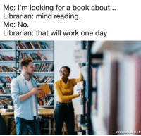 One day via /r/memes https://ift.tt/2OyAfEE: Me: l'm looking for a book about...  Librarian: mind reading  Me: No.  Librarian: that will work one day  mematic net One day via /r/memes https://ift.tt/2OyAfEE