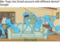 Google, Memes, and Gmail: Me: *logs into Gmail account with different device*  Google:  Screams]