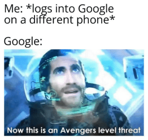 Google, Phone, and Avengers: Me: *logs into Google  on a different phone*  Google:  Now this is an Avengers level threat I've never met this man before