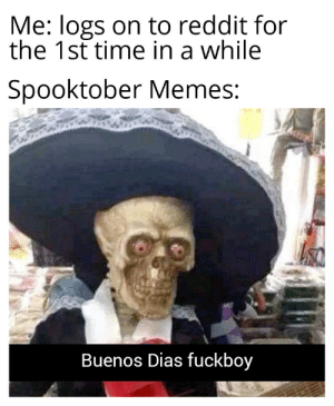 Idk this just came to my head. 1st post so I'm sorry if I did anything wrong: Me: logs on to reddit for  the 1st time in a while  Spooktober Memes:  Buenos Dias fuckboy Idk this just came to my head. 1st post so I'm sorry if I did anything wrong