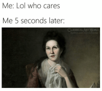 Facebook, Lol, and Memes: Me: Lol who cares  Me 5 seconds later:  CLASSICAL ART MEMES  facebook.com/classicalartinemes