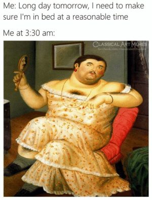 Facebook, Meme, and facebook.com: Me: Long day tomorrow, I need to make  sure I'm in bed at a reasonable time  Me at 3:30 am:  CLASSICALART  MEME  facebook.com/classicalartme