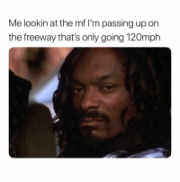 Ass, Bitch, and Yo: Me lookin at the mf I'm passing up on  the freeway that's only going 120mph Move yo fuckin slow, bitch ass out the way.