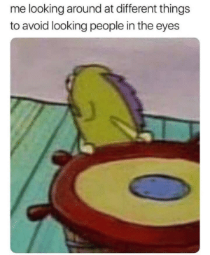I know I'm not the only one by ByeByeMan666 MORE MEMES: me looking around at different things  to avoid looking people in the eyes I know I'm not the only one by ByeByeMan666 MORE MEMES