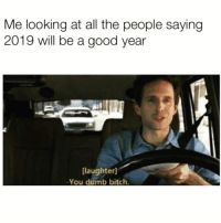 Bitch, Dumb, and Good: Me looking at all the people saying  2019 will be a good year  [laughter]  -You dumb bitch Ignorance is bliss