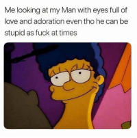 Love, Memes, and Fuck: Me looking at my Man with eyes full of  love and adoration even tho he can be  stupid as fuck at times 😍 love u, dumbass. Follow @thesassbible @thesassbible @thesassbible @thesassbible