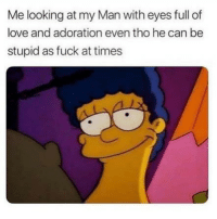 Funny, Love, and Memes: Me looking at my Man with eyes full of  love and adoration even tho he can be  stupid as fuck at times SarcasmOnly