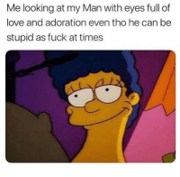 Love, Memes, and Fuck: Me looking at my Man with eyes full of  love and adoration even tho he can be  stupid as fuck at times I can't believe what @veryunhappy just posted 😱😱 @veryunhappy