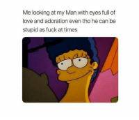 Love, Fuck, and Looking: Me looking at my Man with eyes full of  love and adoration even tho he can be  stupid as fuck at times
