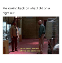 Bad, Memes, and Decisions: Me looking back on what I did on a  night out.  I have made a series  of very bad decisions, Guilty.