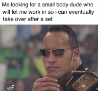 Dude, Gym, and Memes: Me looking for a small body dude who  will let me work in so i can eventually  take over after a set  IC: @thegainz Gym hacks