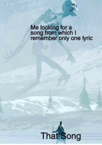 Only One, MeIRL, and A Song: Me looking for a  song from which I  remember only one lyric  That Song meirl