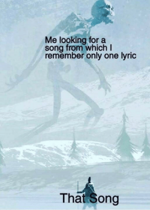 Dank, Memes, and Target: Me looking for a  song from which I  remember only one lyric  That Song meirl by LividRuin MORE MEMES