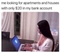 Funny, Lol, and Bank: me looking for apartments and houses  with only $20 in my bank account Lol tag this person hah