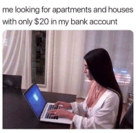 Memes, Bank, and 🤖: me looking for apartments and houses  with only $20 in my bank account 😭😭😭😭