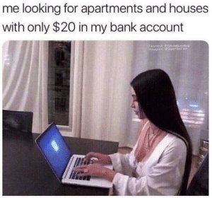 Apartments: me looking for apartments and houses  with only $20 in my bank account  Eacebook OicialSupericial  tagfam: @ Superfcialfech