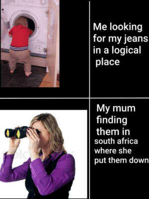 South Africa: Me looking  |for my jeans  |in a logical  place  My mum  finding  them in  south africa  where she  blo  put them down