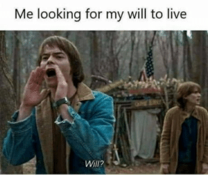 Can't find it: Me looking for my will to live  Will? Can't find it