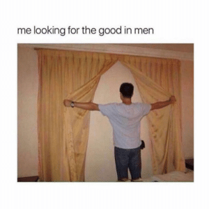 Good, Girl Memes, and Looking: me looking for the good in men