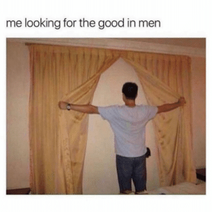 Funny, Memes, and Good: me looking for the good in men SarcasmOnly