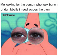 Gym, Memes, and Time: Me looking for the person who took bunch  of dumbbells i need across the gym  IG: @thegainz Every time